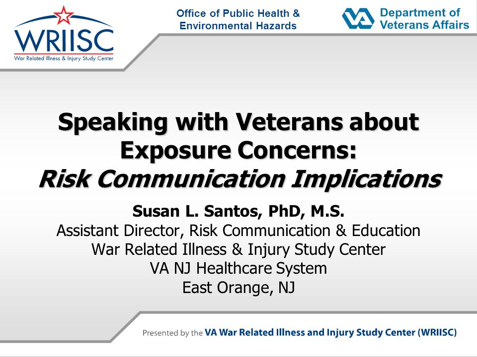 Office of Public Health & Environmental Hazards Speaking with Veterans about Exposure Concerns: Risk Communication Implications Susan L.