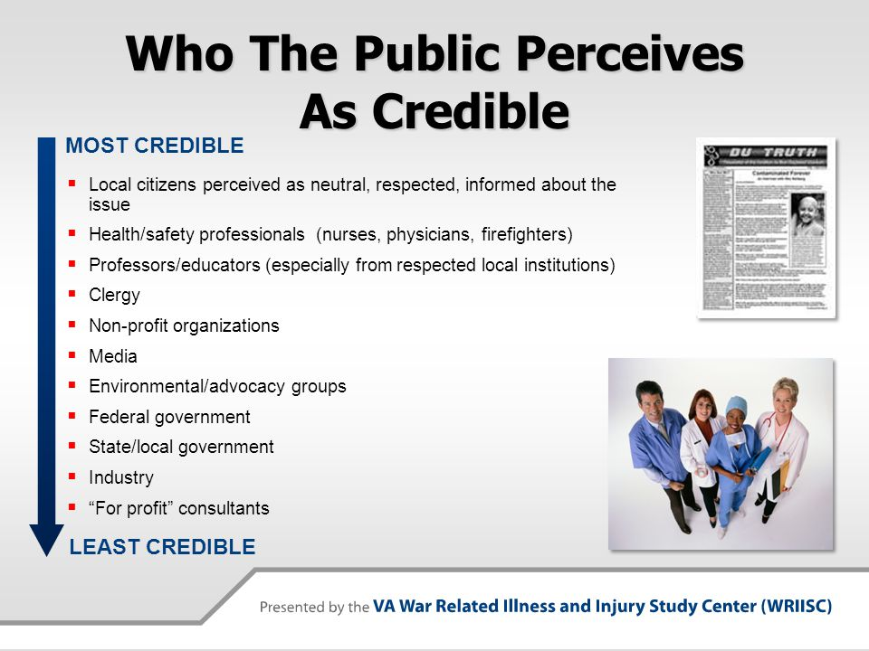 Who The Public Perceives As Credible  Local citizens perceived as neutral, respected, informed about the issue  Health/safety professionals (nurses, physicians, firefighters)  Professors/educators (especially from respected local institutions)  Clergy  Non-profit organizations  Media  Environmental/advocacy groups  Federal government  State/local government  Industry  For profit consultants MOST CREDIBLE LEAST CREDIBLE