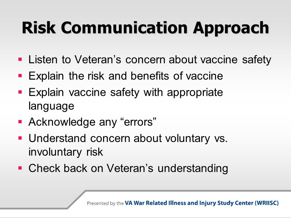Risk Communication Approach  Listen to Veteran's concern about vaccine safety  Explain the risk and benefits of vaccine  Explain vaccine safety with appropriate language  Acknowledge any errors  Understand concern about voluntary vs.