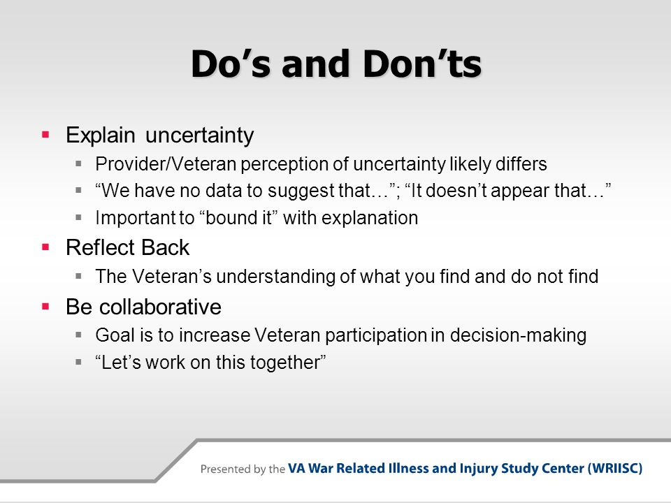 Do's and Don'ts  Explain uncertainty  Provider/Veteran perception of uncertainty likely differs  We have no data to suggest that… ; It doesn't appear that…  Important to bound it with explanation  Reflect Back  The Veteran's understanding of what you find and do not find  Be collaborative  Goal is to increase Veteran participation in decision-making  Let's work on this together