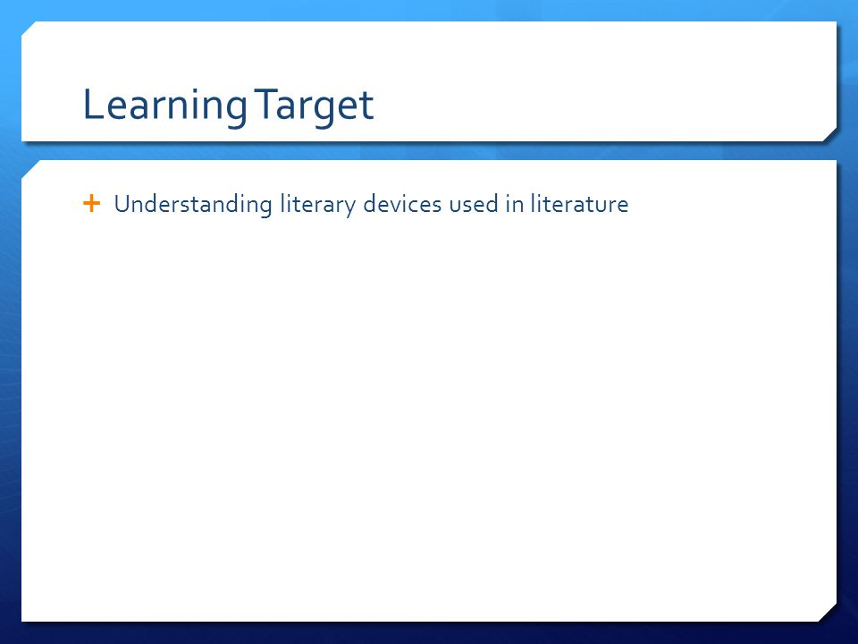 Learning Target  Understanding literary devices used in literature