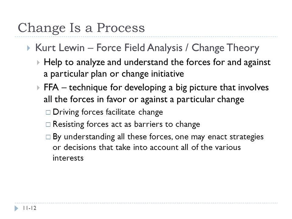 Change Is a Process  Kurt Lewin – Force Field Analysis / Change Theory  Help to analyze and understand the forces for and against a particular plan