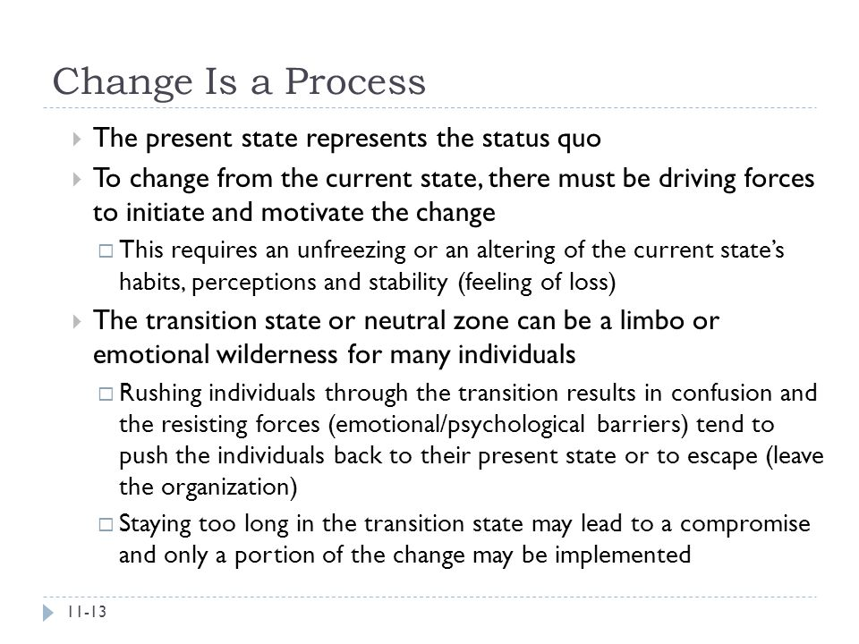 Change Is a Process  The present state represents the status quo  To change from the current state, there must be driving forces to initiate and mot