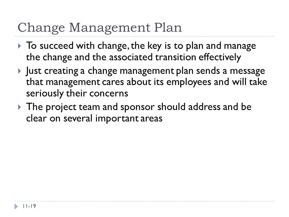 Change Management Plan  To succeed with change, the key is to plan and manage the change and the associated transition effectively  Just creating a