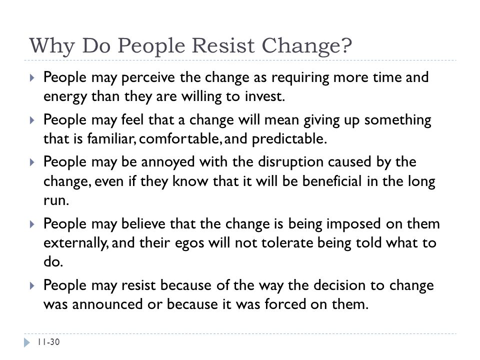 Why Do People Resist Change?  People may perceive the change as requiring more time and energy than they are willing to invest.  People may feel tha