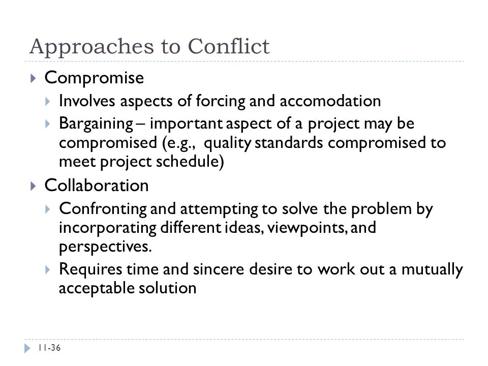Approaches to Conflict  Compromise  Involves aspects of forcing and accomodation  Bargaining – important aspect of a project may be compromised (e.