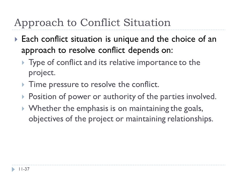 Approach to Conflict Situation  Each conflict situation is unique and the choice of an approach to resolve conflict depends on:  Type of conflict an
