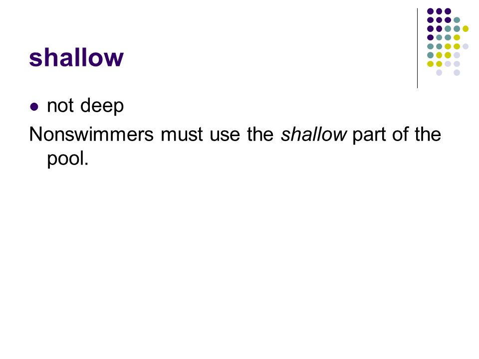 shallow not deep Nonswimmers must use the shallow part of the pool.