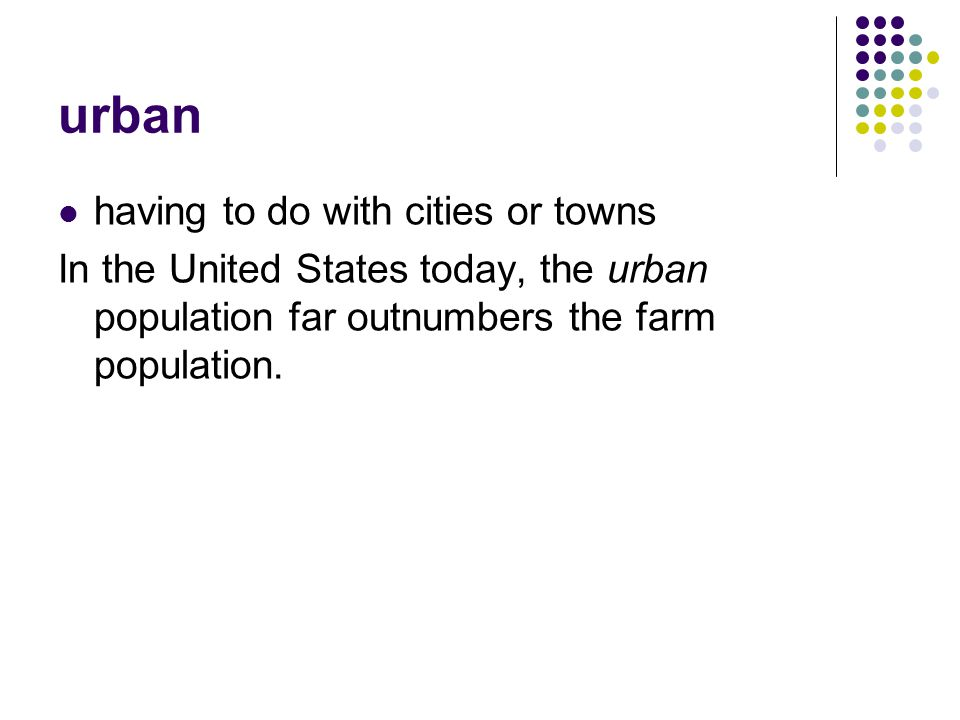 urban having to do with cities or towns In the United States today, the urban population far outnumbers the farm population.