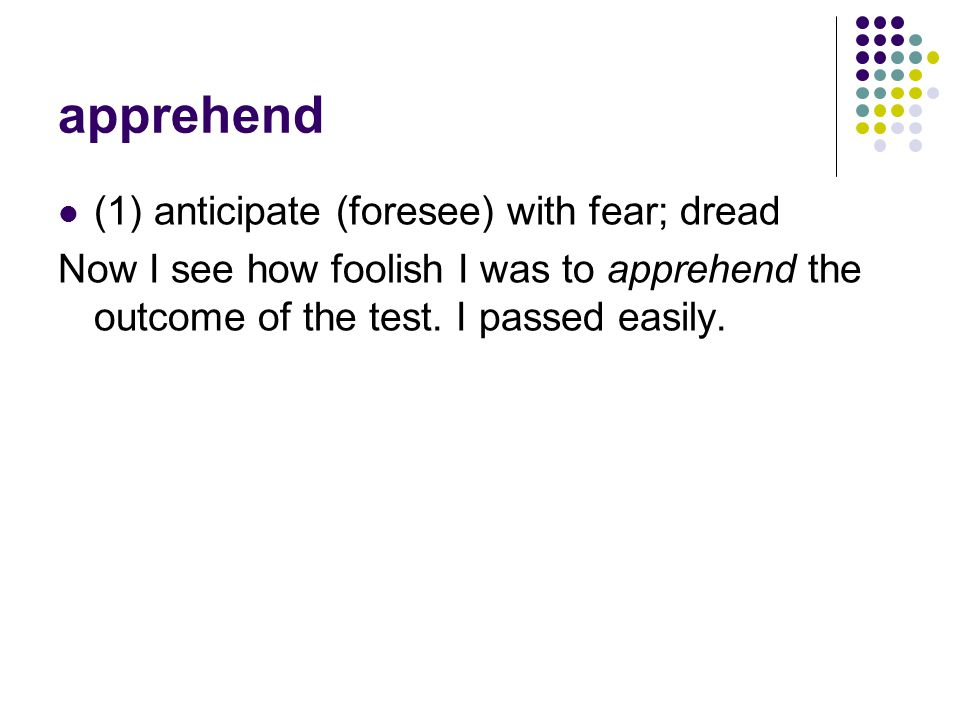 apprehend (1) anticipate (foresee) with fear; dread Now I see how foolish I was to apprehend the outcome of the test.