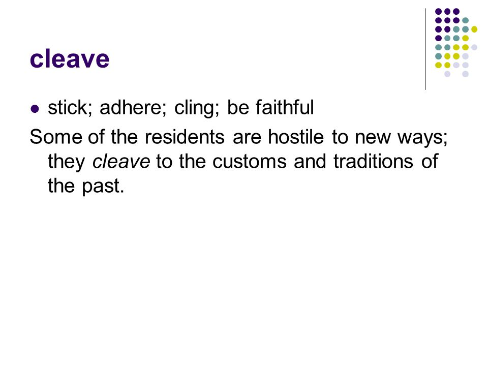 cleave stick; adhere; cling; be faithful Some of the residents are hostile to new ways; they cleave to the customs and traditions of the past.
