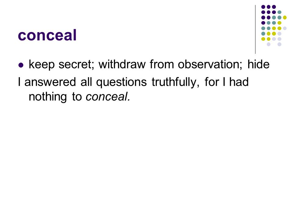 conceal keep secret; withdraw from observation; hide I answered all questions truthfully, for I had nothing to conceal.