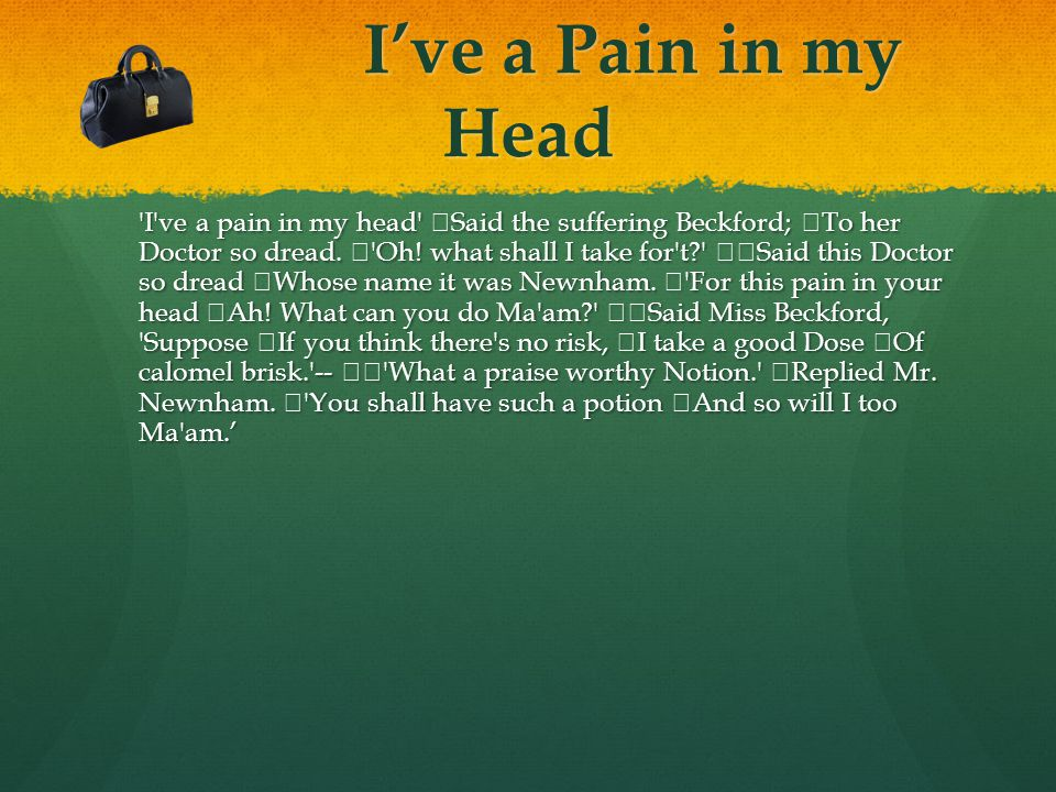 I've a Pain in my Head I ve a pain in my head Said the suffering Beckford; To her Doctor so dread.