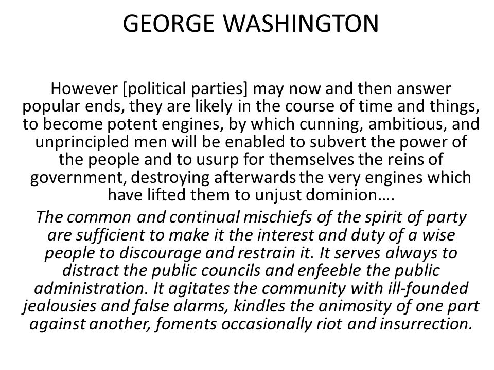 GEORGE WASHINGTON However [political parties] may now and then answer popular ends, they are likely in the course of time and things, to become potent engines, by which cunning, ambitious, and unprincipled men will be enabled to subvert the power of the people and to usurp for themselves the reins of government, destroying afterwards the very engines which have lifted them to unjust dominion….