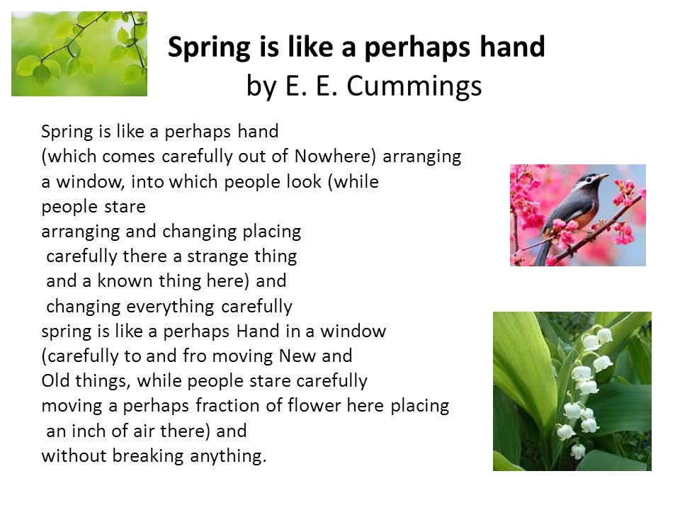 Spring is like a perhaps hand by E. E. Cummings Spring is like a perhaps hand (which comes carefully out of Nowhere) arranging a window, into which pe