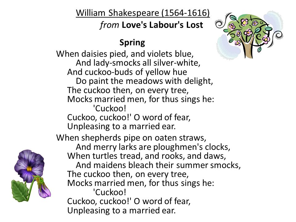 William Shakespeare (1564-1616) from Love s Labour s Lost Spring When daisies pied, and violets blue, And lady-smocks all silver-white, And cuckoo-buds of yellow hue Do paint the meadows with delight, The cuckoo then, on every tree, Mocks married men, for thus sings he: Cuckoo.