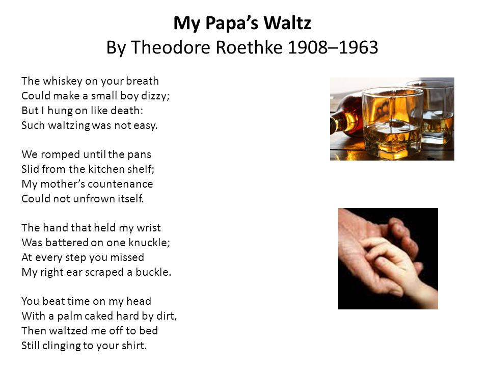 a review of theodor roethkes novel my papas waltz My papa's waltz by theodore roethke essay in the poem my papa's waltz by theodore roethke, the speaker is reflecting on a childhood experience involving his father through diction and details, the speaker conveys his complex attitudes toward his father when first read it, it appears the young boy is afraid of his father.