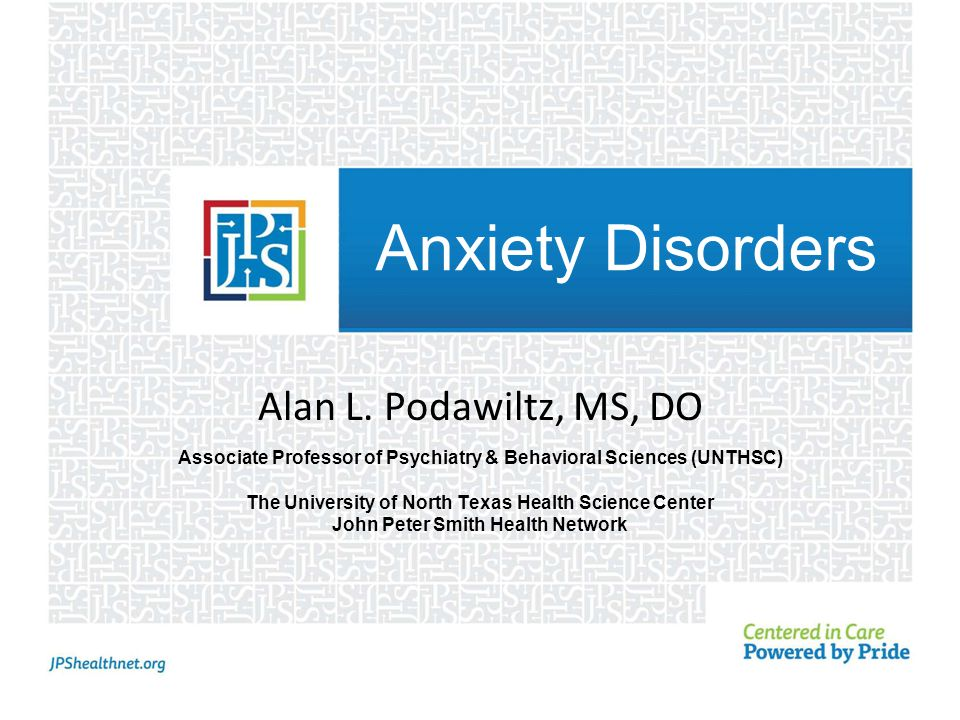 Anxiety Disorders Alan L. Podawiltz, MS, DO Associate Professor of Psychiatry & Behavioral Sciences (UNTHSC) The University of North Texas Health Scie