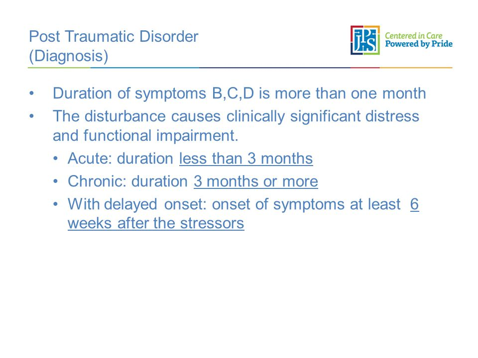 Post Traumatic Disorder (Diagnosis) Duration of symptoms B,C,D is more than one month The disturbance causes clinically significant distress and functional impairment.