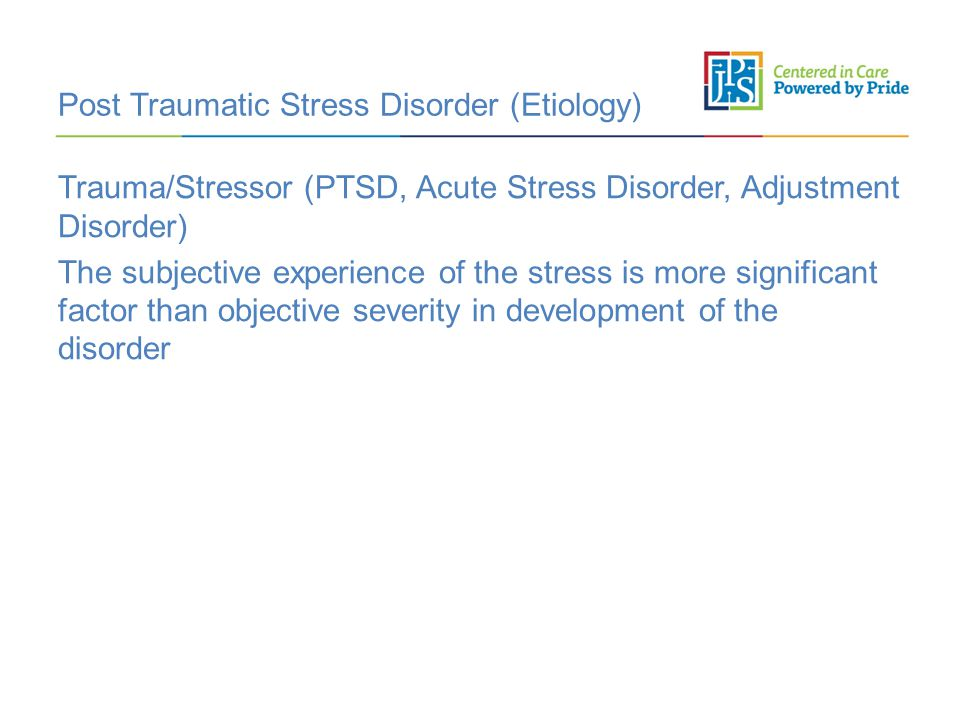 Post Traumatic Stress Disorder (Etiology) Trauma/Stressor (PTSD, Acute Stress Disorder, Adjustment Disorder) The subjective experience of the stress i