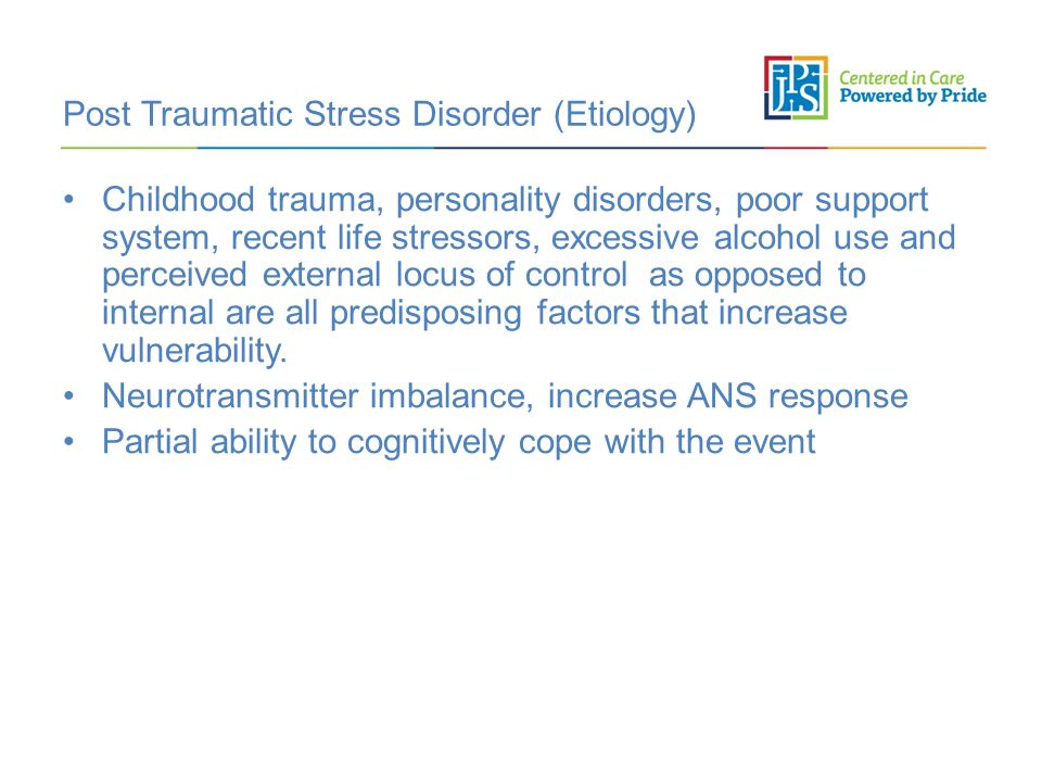 Post Traumatic Stress Disorder (Etiology) Childhood trauma, personality disorders, poor support system, recent life stressors, excessive alcohol use and perceived external locus of control as opposed to internal are all predisposing factors that increase vulnerability.