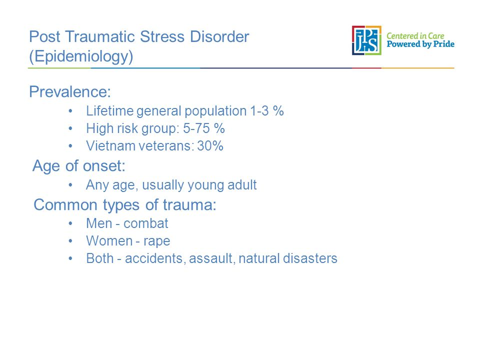 Post Traumatic Stress Disorder (Epidemiology) Prevalence: Lifetime general population 1-3 % High risk group: 5-75 % Vietnam veterans: 30% Age of onset: Any age, usually young adult Common types of trauma: Men - combat Women - rape Both - accidents, assault, natural disasters