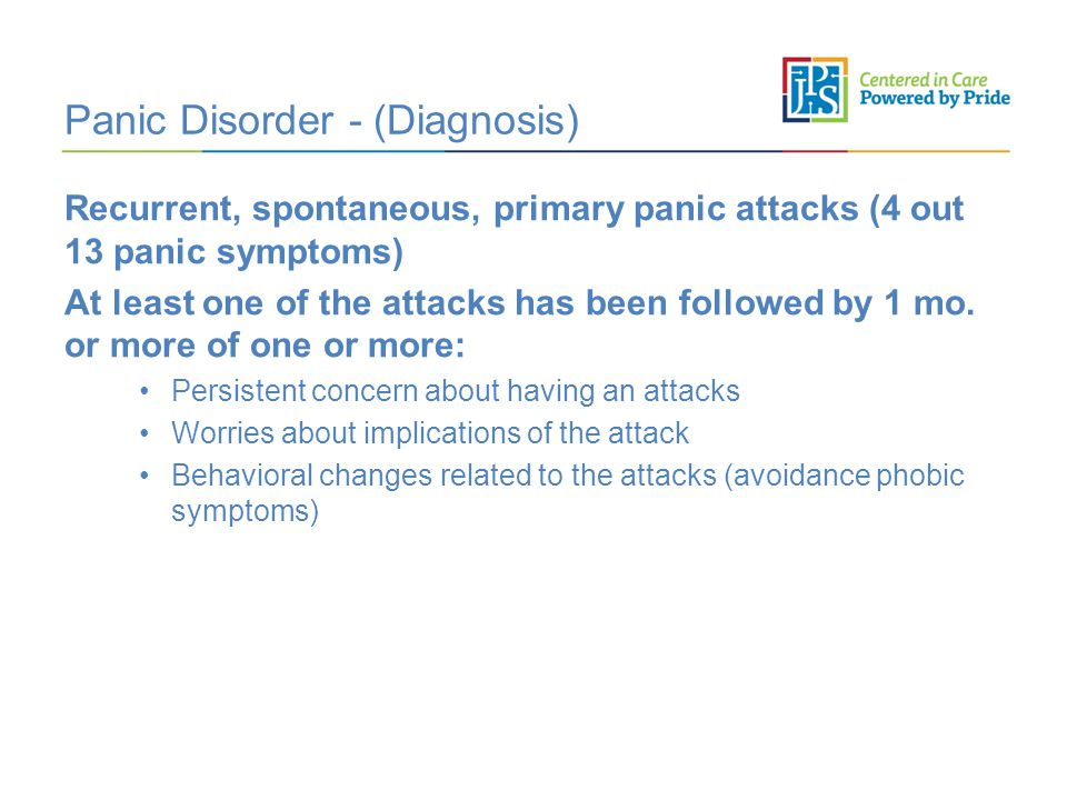 Panic Disorder - (Diagnosis) Recurrent, spontaneous, primary panic attacks (4 out 13 panic symptoms) At least one of the attacks has been followed by 1 mo.
