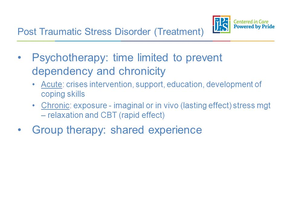 Post Traumatic Stress Disorder (Treatment) Psychotherapy: time limited to prevent dependency and chronicity Acute: crises intervention, support, education, development of coping skills Chronic: exposure - imaginal or in vivo (lasting effect) stress mgt – relaxation and CBT (rapid effect) Group therapy: shared experience
