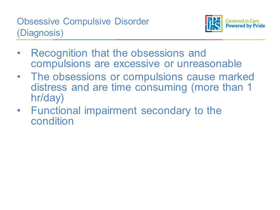 Obsessive Compulsive Disorder (Diagnosis) Recognition that the obsessions and compulsions are excessive or unreasonable The obsessions or compulsions cause marked distress and are time consuming (more than 1 hr/day) Functional impairment secondary to the condition
