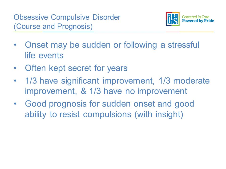 Obsessive Compulsive Disorder (Course and Prognosis) Onset may be sudden or following a stressful life events Often kept secret for years 1/3 have significant improvement, 1/3 moderate improvement, & 1/3 have no improvement Good prognosis for sudden onset and good ability to resist compulsions (with insight)