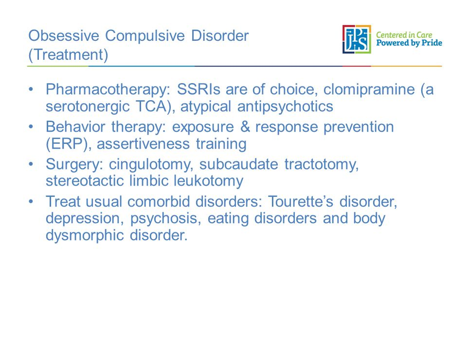 Obsessive Compulsive Disorder (Treatment) Pharmacotherapy: SSRIs are of choice, clomipramine (a serotonergic TCA), atypical antipsychotics Behavior th