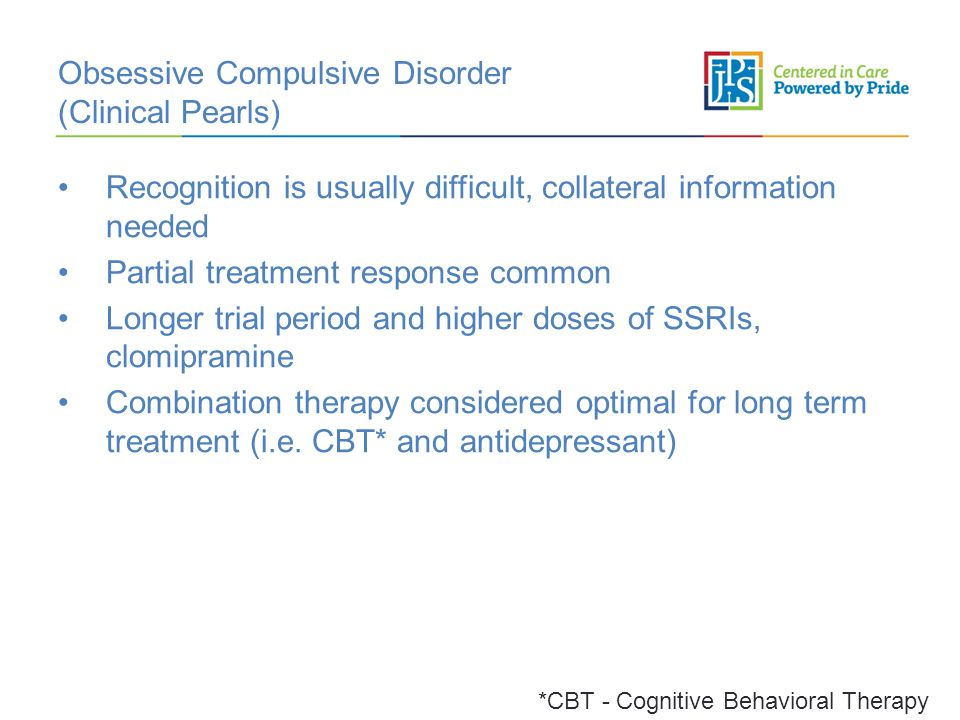 Obsessive Compulsive Disorder (Clinical Pearls) Recognition is usually difficult, collateral information needed Partial treatment response common Longer trial period and higher doses of SSRIs, clomipramine Combination therapy considered optimal for long term treatment (i.e.