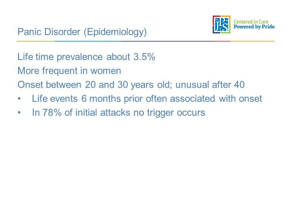 Panic Disorder (Epidemiology) Life time prevalence about 3.5% More frequent in women Onset between 20 and 30 years old; unusual after 40 Life events 6 months prior often associated with onset In 78% of initial attacks no trigger occurs