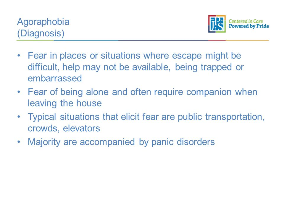 Agoraphobia (Diagnosis) Fear in places or situations where escape might be difficult, help may not be available, being trapped or embarrassed Fear of