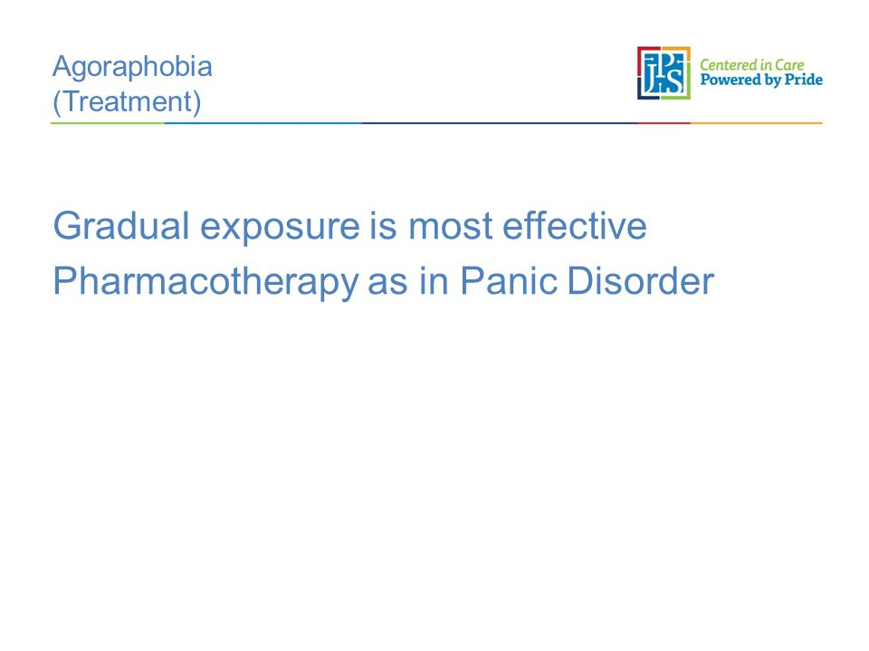 Agoraphobia (Treatment) Gradual exposure is most effective Pharmacotherapy as in Panic Disorder