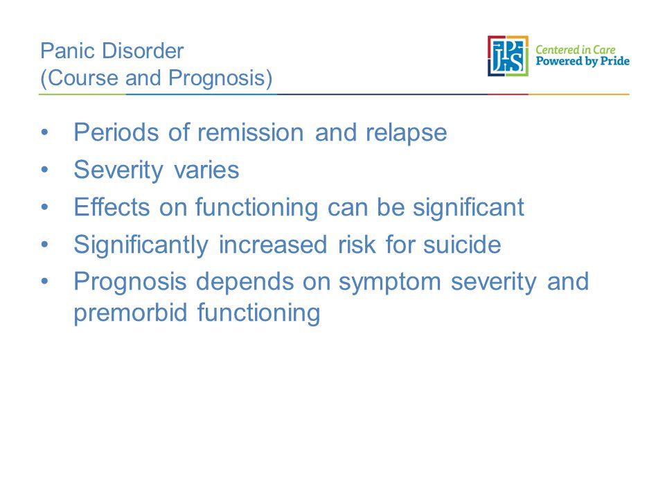 Panic Disorder (Course and Prognosis) Periods of remission and relapse Severity varies Effects on functioning can be significant Significantly increased risk for suicide Prognosis depends on symptom severity and premorbid functioning
