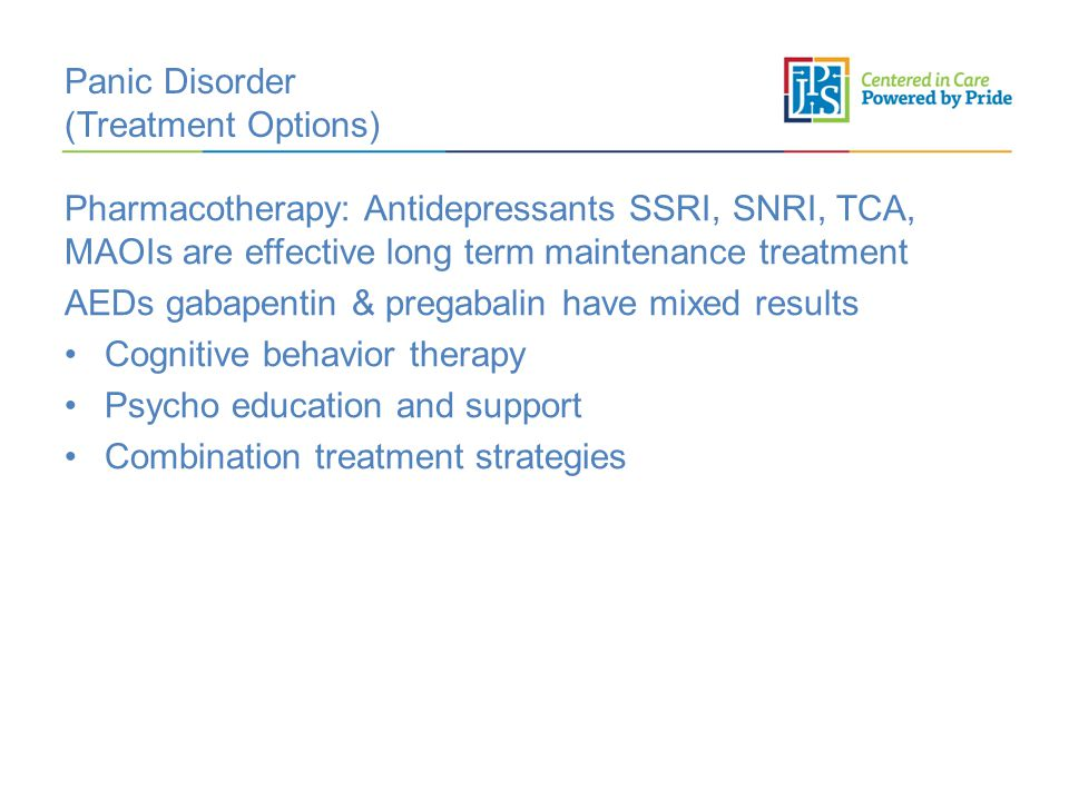 Panic Disorder (Treatment Options) Pharmacotherapy: Antidepressants SSRI, SNRI, TCA, MAOIs are effective long term maintenance treatment AEDs gabapentin & pregabalin have mixed results Cognitive behavior therapy Psycho education and support Combination treatment strategies
