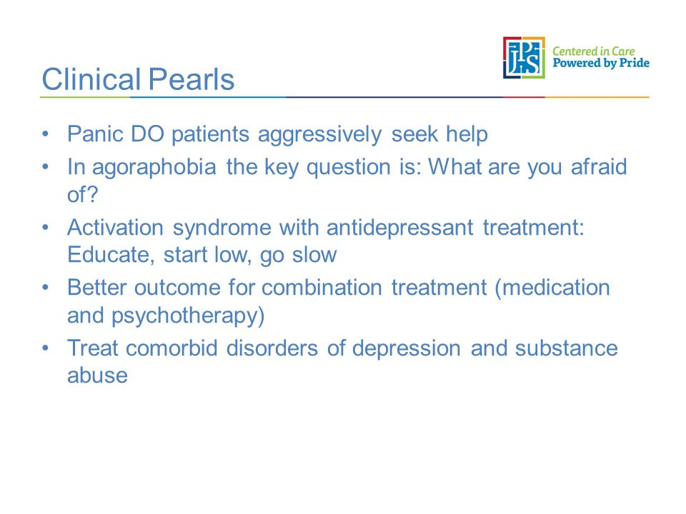 Clinical Pearls Panic DO patients aggressively seek help In agoraphobia the key question is: What are you afraid of.