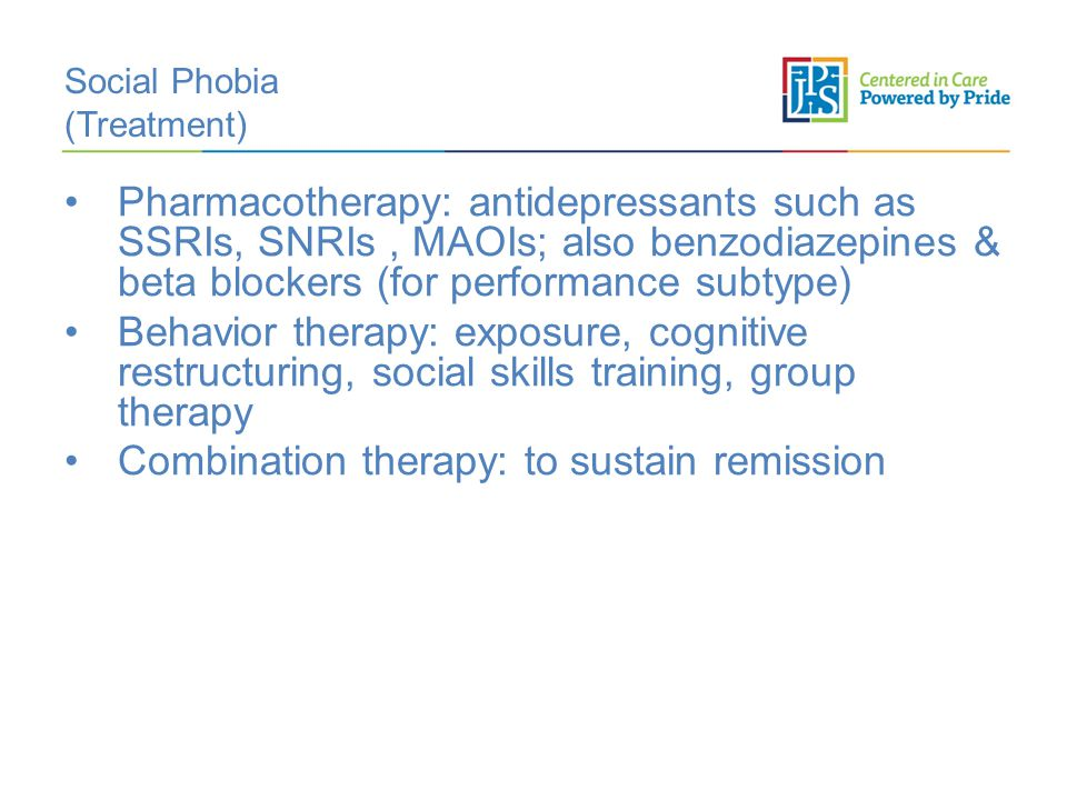 Social Phobia (Treatment) Pharmacotherapy: antidepressants such as SSRIs, SNRIs, MAOIs; also benzodiazepines & beta blockers (for performance subtype) Behavior therapy: exposure, cognitive restructuring, social skills training, group therapy Combination therapy: to sustain remission