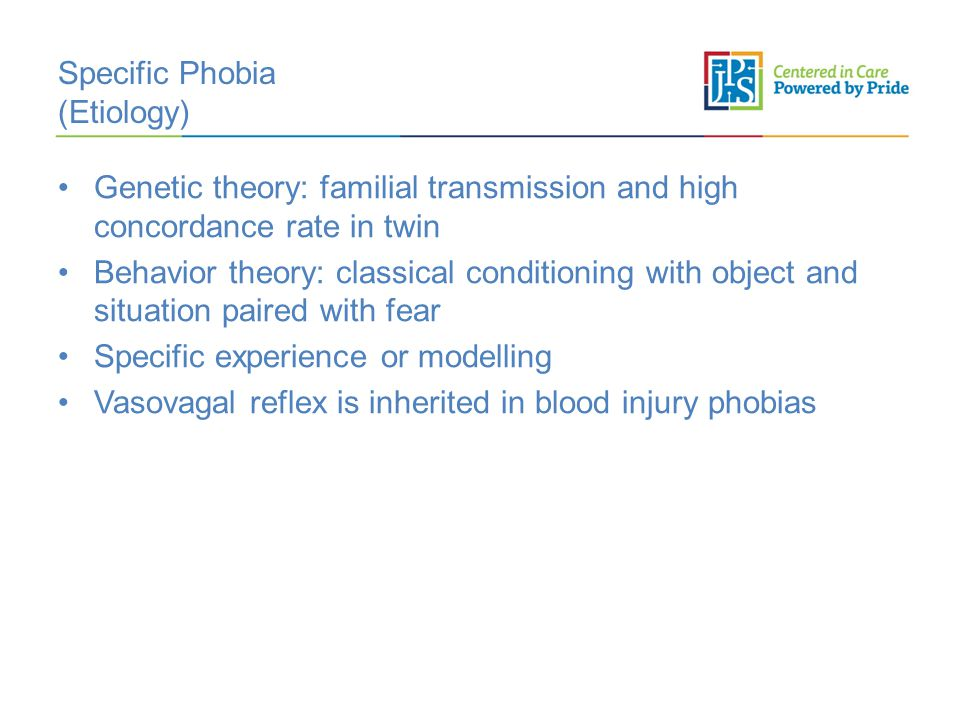 Specific Phobia (Etiology) Genetic theory: familial transmission and high concordance rate in twin Behavior theory: classical conditioning with object and situation paired with fear Specific experience or modelling Vasovagal reflex is inherited in blood injury phobias