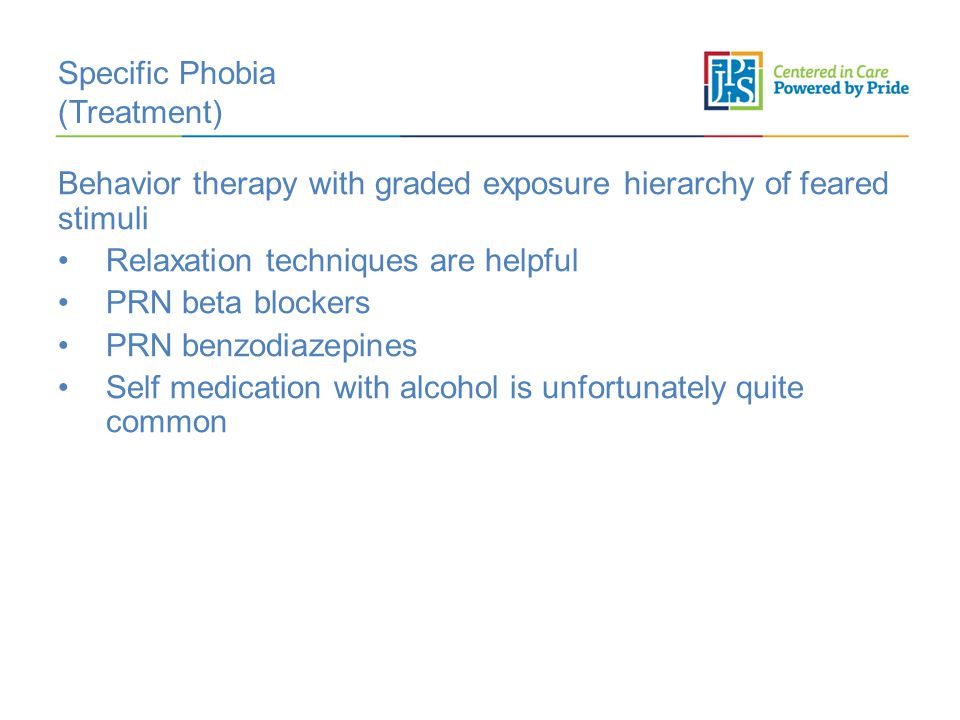 Specific Phobia (Treatment) Behavior therapy with graded exposure hierarchy of feared stimuli Relaxation techniques are helpful PRN beta blockers PRN