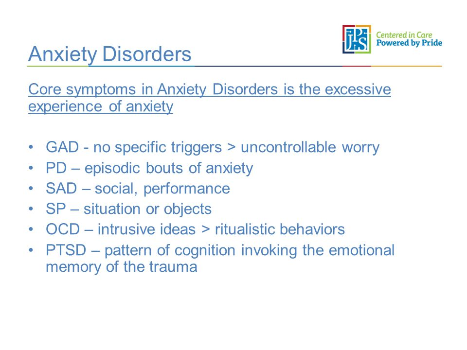 Anxiety Disorders Core symptoms in Anxiety Disorders is the excessive experience of anxiety GAD - no specific triggers > uncontrollable worry PD – episodic bouts of anxiety SAD – social, performance SP – situation or objects OCD – intrusive ideas > ritualistic behaviors PTSD – pattern of cognition invoking the emotional memory of the trauma