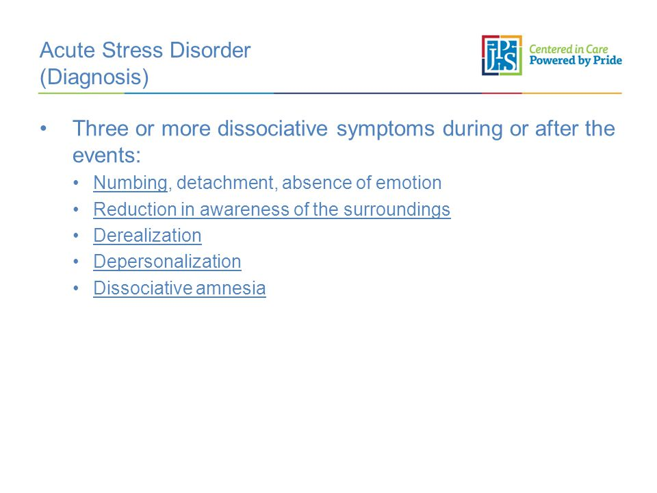 Acute Stress Disorder (Diagnosis) Three or more dissociative symptoms during or after the events: Numbing, detachment, absence of emotion Reduction in awareness of the surroundings Derealization Depersonalization Dissociative amnesia
