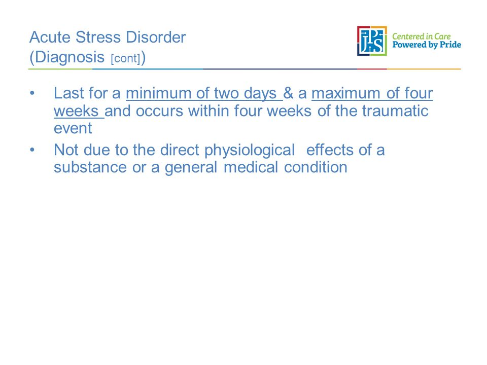 Acute Stress Disorder (Diagnosis [cont] ) Last for a minimum of two days & a maximum of four weeks and occurs within four weeks of the traumatic event