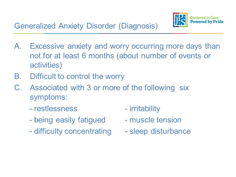 Generalized Anxiety Disorder (Diagnosis) A.Excessive anxiety and worry occurring more days than not for at least 6 months (about number of events or activities) B.Difficult to control the worry C.Associated with 3 or more of the following six symptoms: - restlessness - irritability - being easily fatigued - muscle tension - difficulty concentrating - sleep disturbance