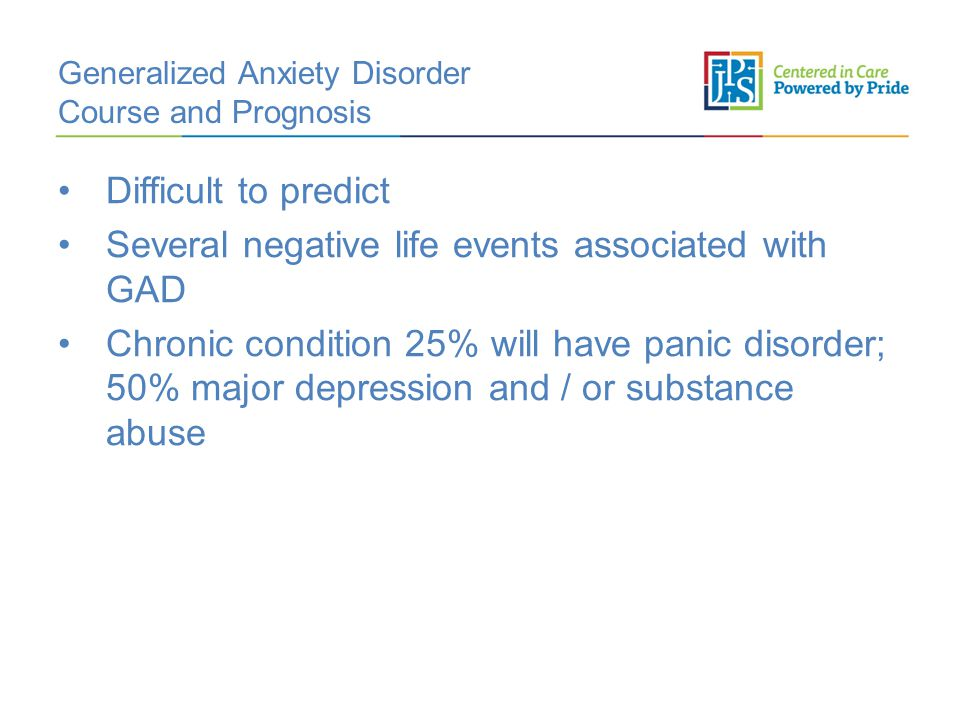 Generalized Anxiety Disorder Course and Prognosis Difficult to predict Several negative life events associated with GAD Chronic condition 25% will have panic disorder; 50% major depression and / or substance abuse