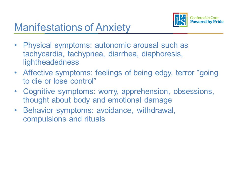 Manifestations of Anxiety Physical symptoms: autonomic arousal such as tachycardia, tachypnea, diarrhea, diaphoresis, lightheadedness Affective symptoms: feelings of being edgy, terror going to die or lose control Cognitive symptoms: worry, apprehension, obsessions, thought about body and emotional damage Behavior symptoms: avoidance, withdrawal, compulsions and rituals