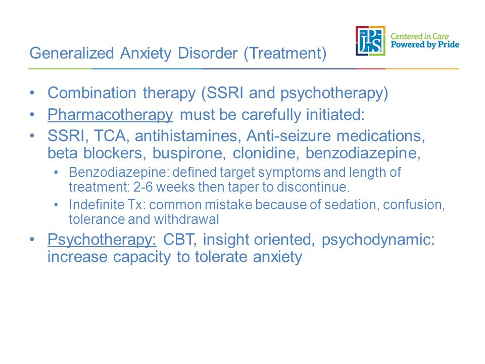 Generalized Anxiety Disorder (Treatment) Combination therapy (SSRI and psychotherapy) Pharmacotherapy must be carefully initiated: SSRI, TCA, antihistamines, Anti-seizure medications, beta blockers, buspirone, clonidine, benzodiazepine, Benzodiazepine: defined target symptoms and length of treatment: 2-6 weeks then taper to discontinue.
