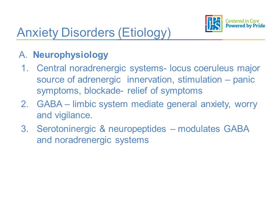 Anxiety Disorders (Etiology) A. Neurophysiology 1.Central noradrenergic systems- locus coeruleus major source of adrenergic innervation, stimulation –