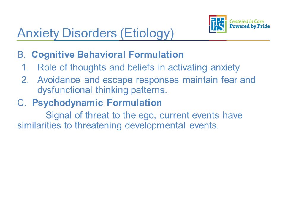 Anxiety Disorders (Etiology) B. Cognitive Behavioral Formulation 1.Role of thoughts and beliefs in activating anxiety 2.Avoidance and escape responses